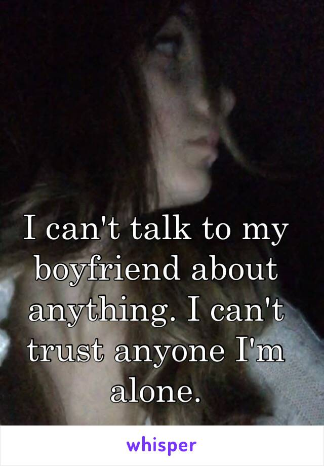 I can't talk to my boyfriend about anything. I can't trust anyone I'm alone.