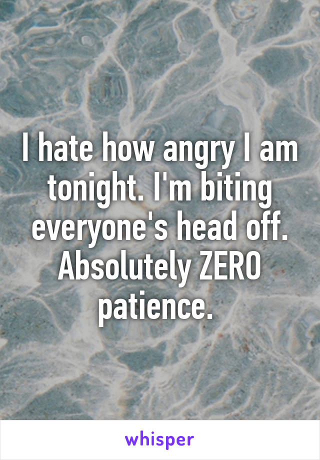 I hate how angry I am tonight. I'm biting everyone's head off. Absolutely ZERO patience.