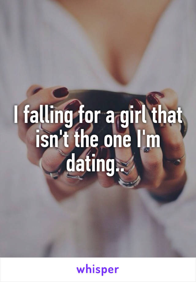 I falling for a girl that isn't the one I'm dating..