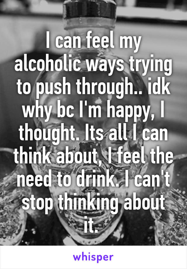 I can feel my alcoholic ways trying to push through.. idk why bc I'm happy, I thought. Its all I can think about, I feel the need to drink. I can't stop thinking about it.
