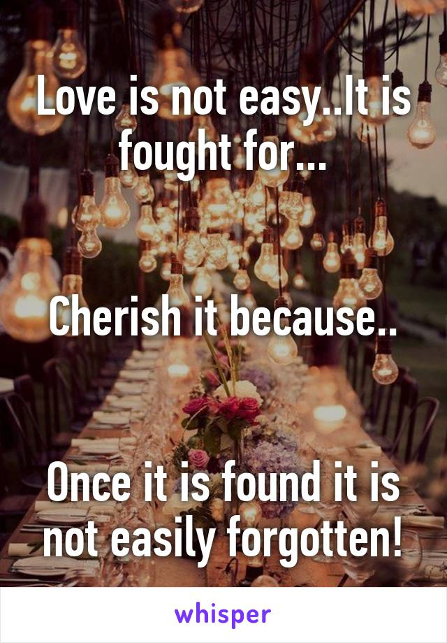 Love is not easy..It is fought for...   Cherish it because..   Once it is found it is not easily forgotten!