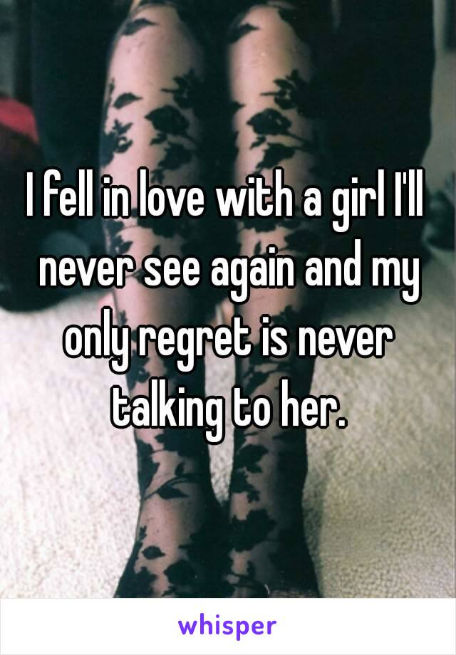 I fell in love with a girl I'll never see again and my only regret is never talking to her.