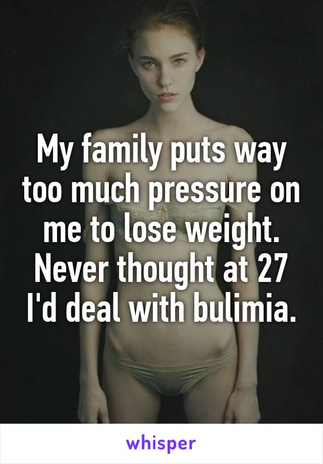 My family puts way too much pressure on me to lose weight. Never thought at 27 I'd deal with bulimia.