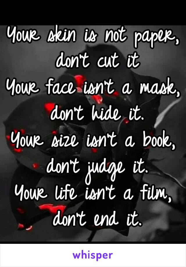 Your skin is not paper, don't cut it Your face isn't a mask, don't hide it. Your size isn't a book, don't judge it. Your life isn't a film, don't end it.