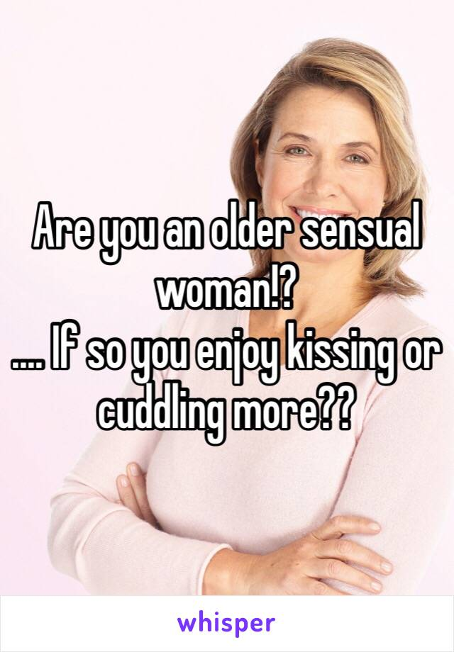 Are you an older sensual woman!? .... If so you enjoy kissing or cuddling more??