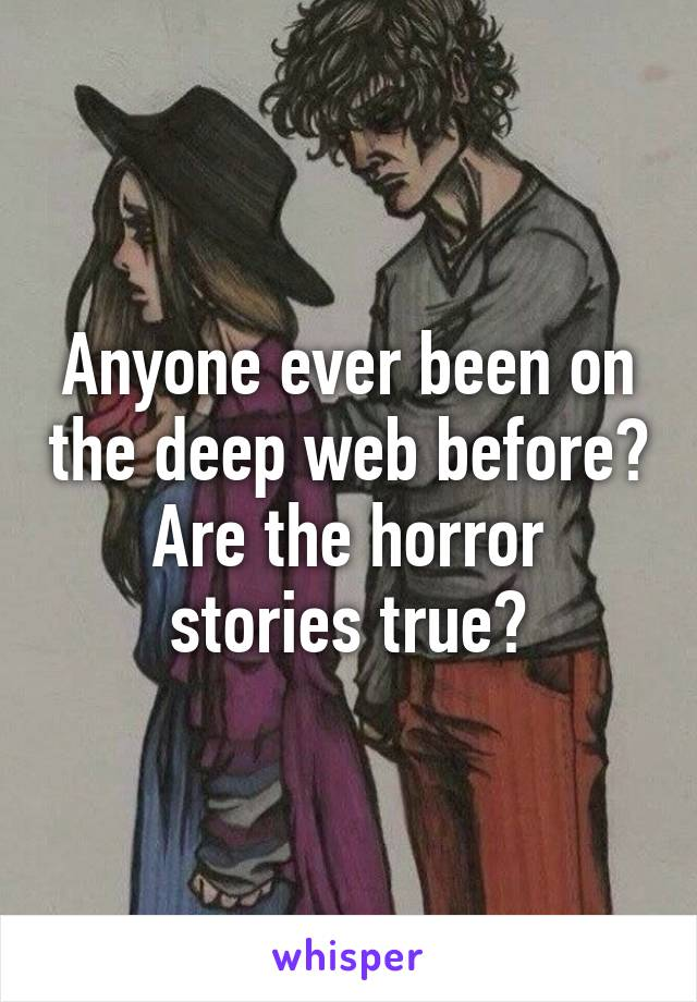 Anyone ever been on the deep web before? Are the horror stories true?