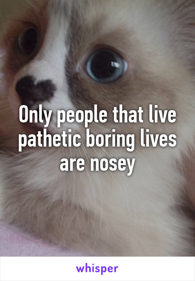 Only people that live pathetic boring lives are nosey
