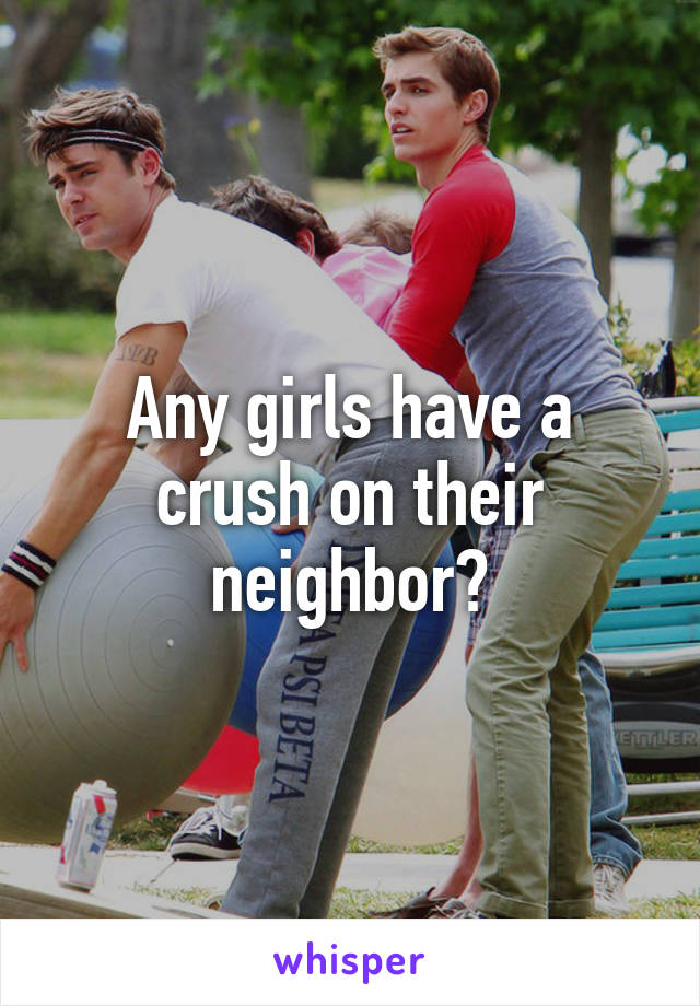 Any girls have a crush on their neighbor?