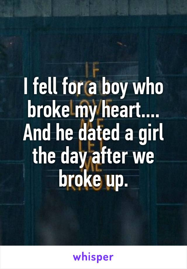I fell for a boy who broke my heart.... And he dated a girl the day after we broke up.