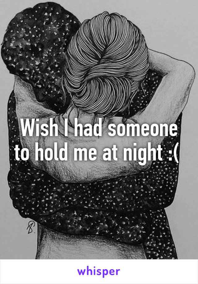 Wish I had someone to hold me at night :(