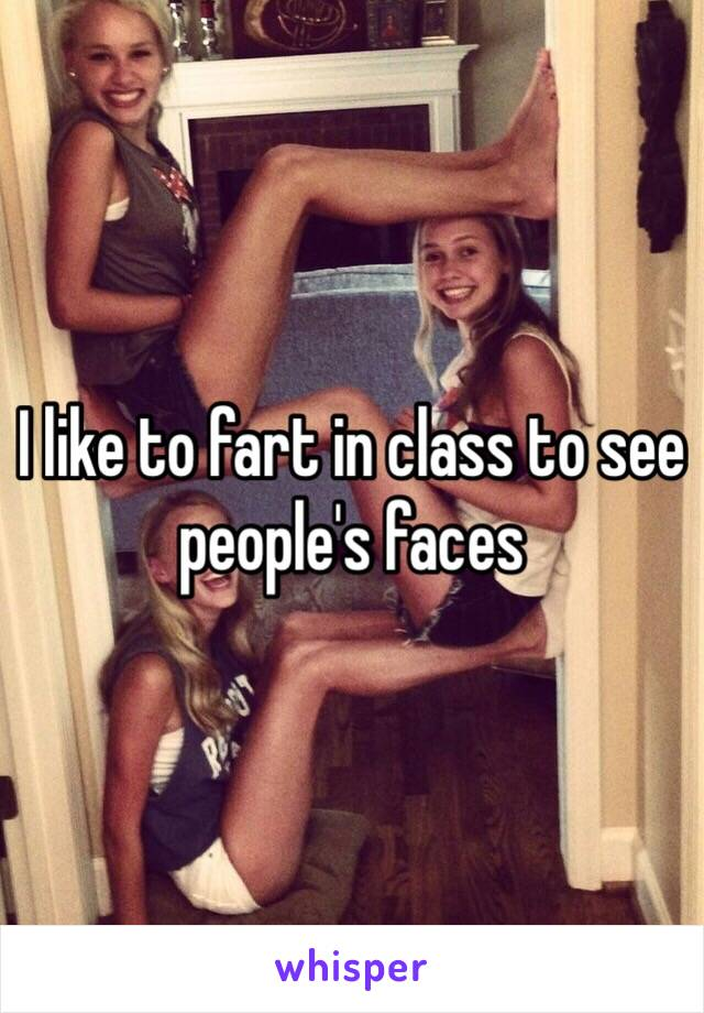 I like to fart in class to see people's faces