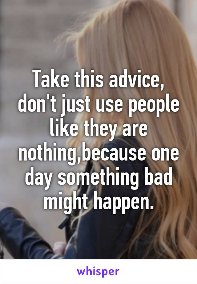 Take this advice, don't just use people like they are nothing,because one day something bad might happen.