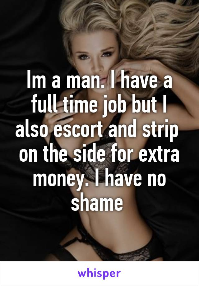 Im a man. I have a full time job but I also escort and strip  on the side for extra money. I have no shame