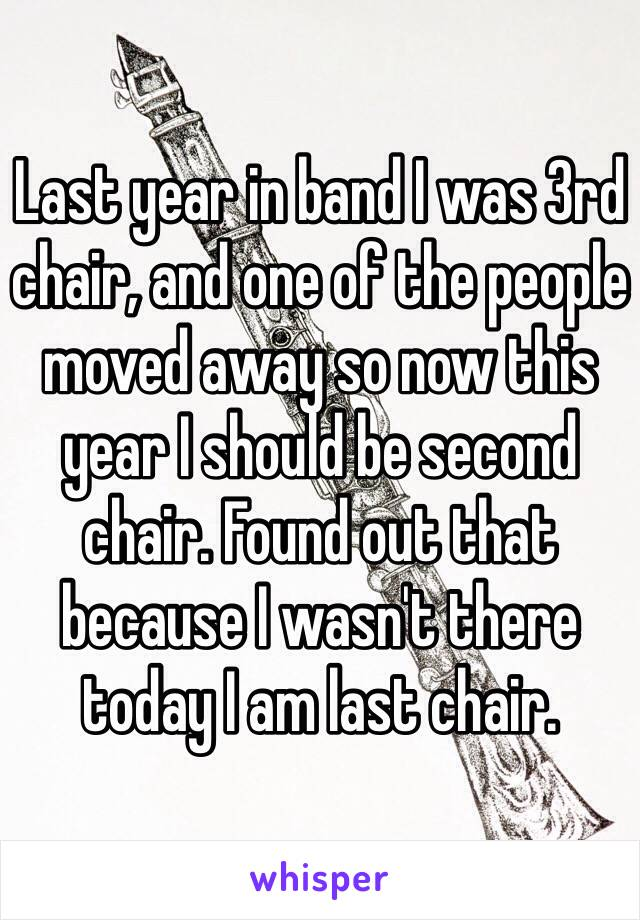 Last year in band I was 3rd chair, and one of the people moved away so now this year I should be second chair. Found out that because I wasn't there today I am last chair.