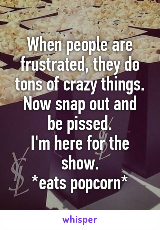 When people are frustrated, they do tons of crazy things. Now snap out and be pissed. I'm here for the show. *eats popcorn*