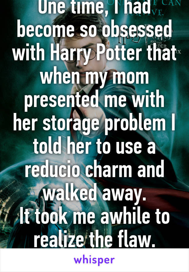One time, I had become so obsessed with Harry Potter that when my mom presented me with her storage problem I told her to use a reducio charm and walked away. It took me awhile to realize the flaw.