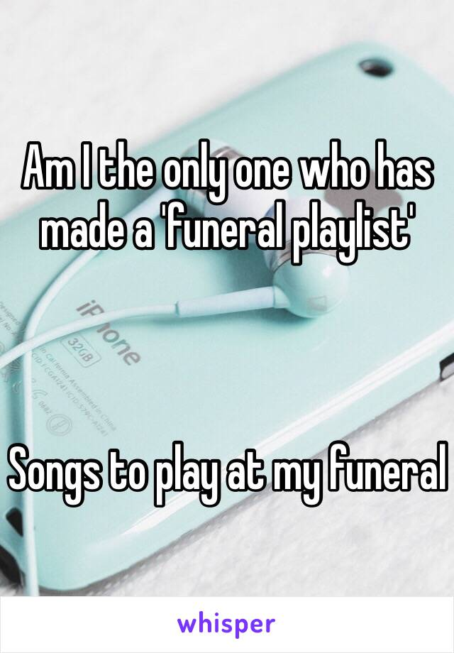 Am I the only one who has made a 'funeral playlist'     Songs to play at my funeral