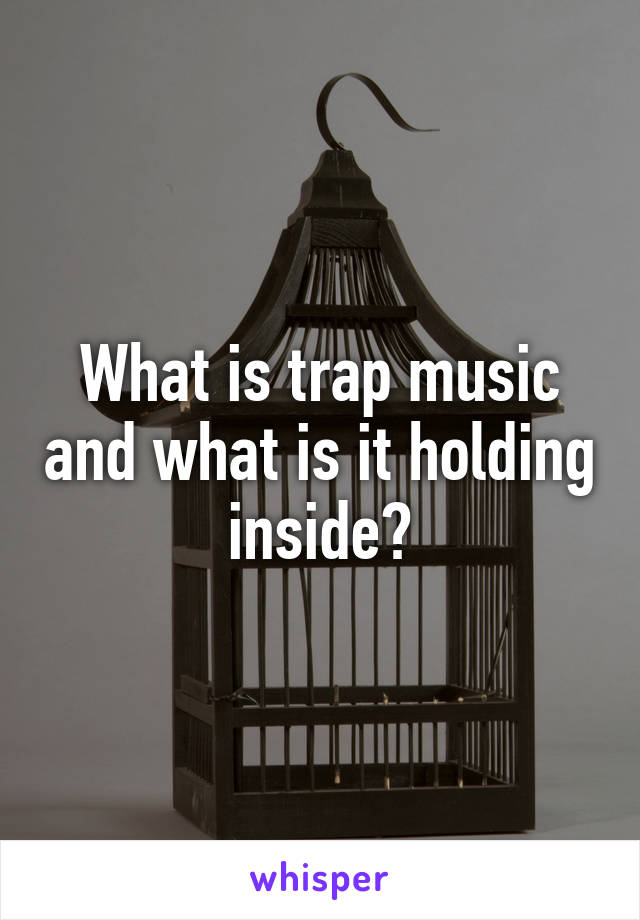 What is trap music and what is it holding inside?