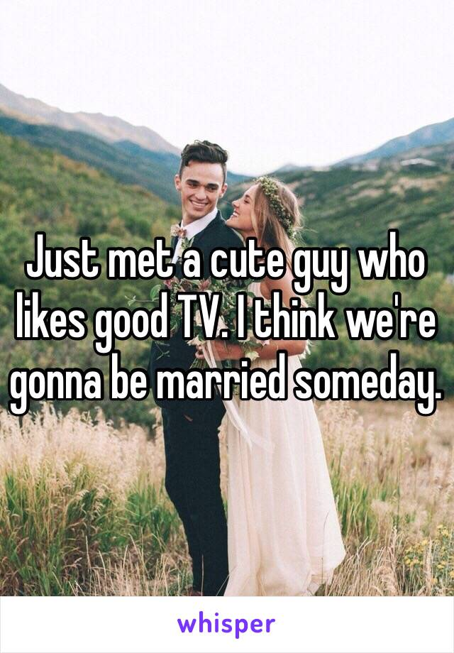Just met a cute guy who likes good TV. I think we're gonna be married someday.