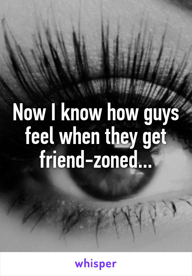 Now I know how guys feel when they get friend-zoned...