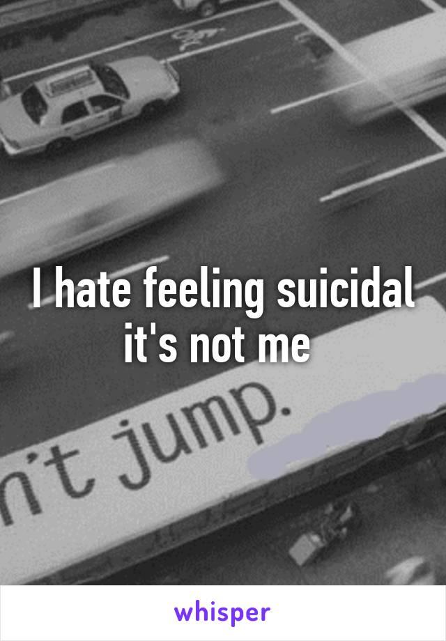 I hate feeling suicidal it's not me