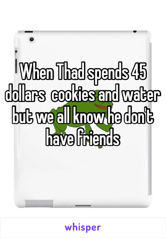 When Thad spends 45 dollars  cookies and water but we all know he don't have friends