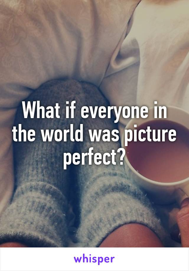 What if everyone in the world was picture perfect?
