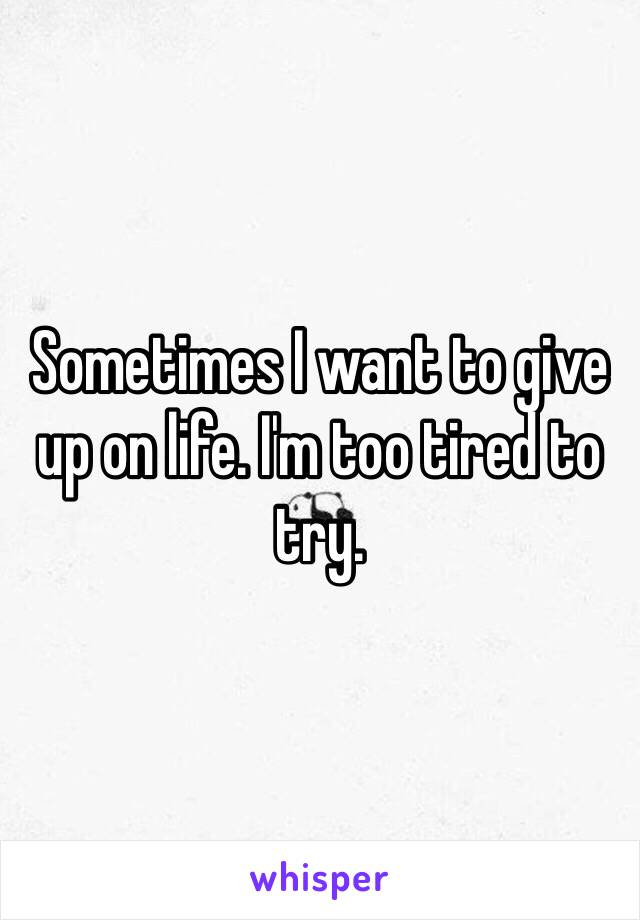 Sometimes I want to give up on life. I'm too tired to try.
