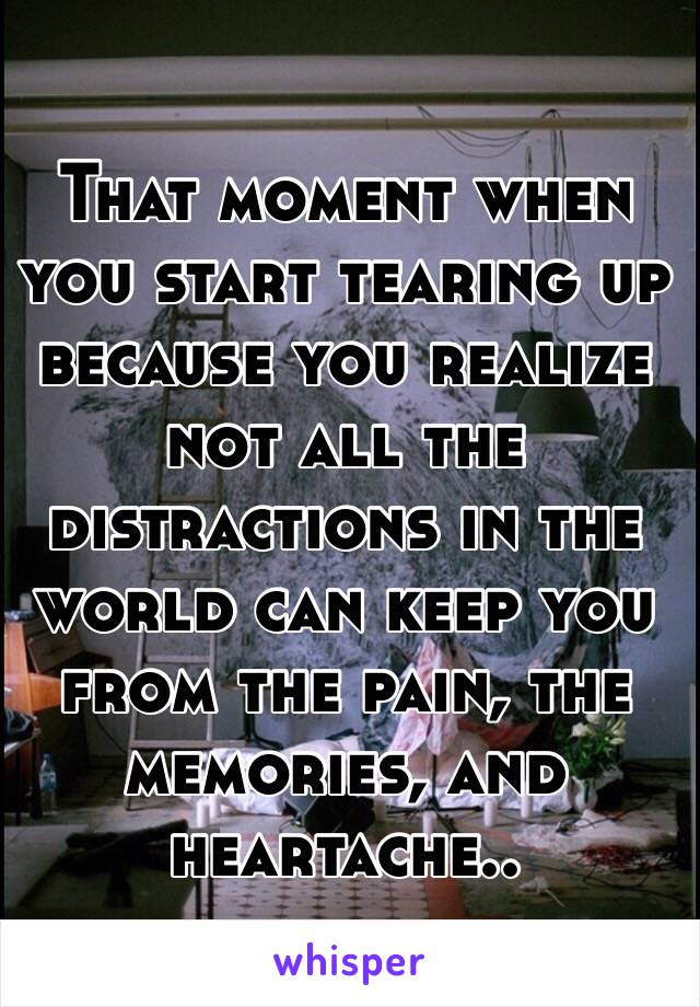 That moment when you start tearing up because you realize not all the distractions in the world can keep you from the pain, the memories, and heartache..