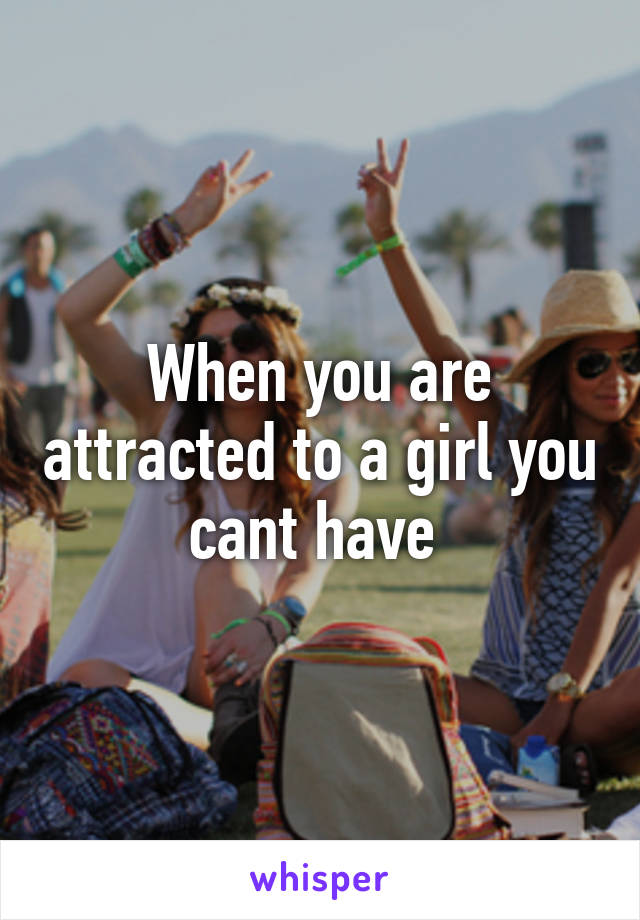 When you are attracted to a girl you cant have