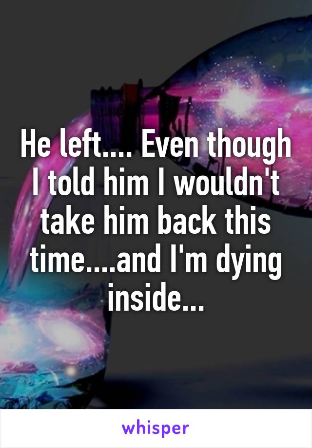 He left.... Even though I told him I wouldn't take him back this time....and I'm dying inside...