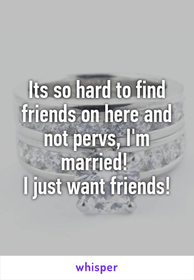 Its so hard to find friends on here and not pervs, I'm married!  I just want friends!