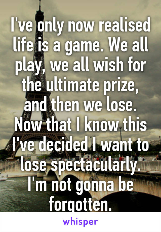 I've only now realised life is a game. We all play, we all wish for the ultimate prize, and then we lose. Now that I know this I've decided I want to lose spectacularly. I'm not gonna be forgotten.