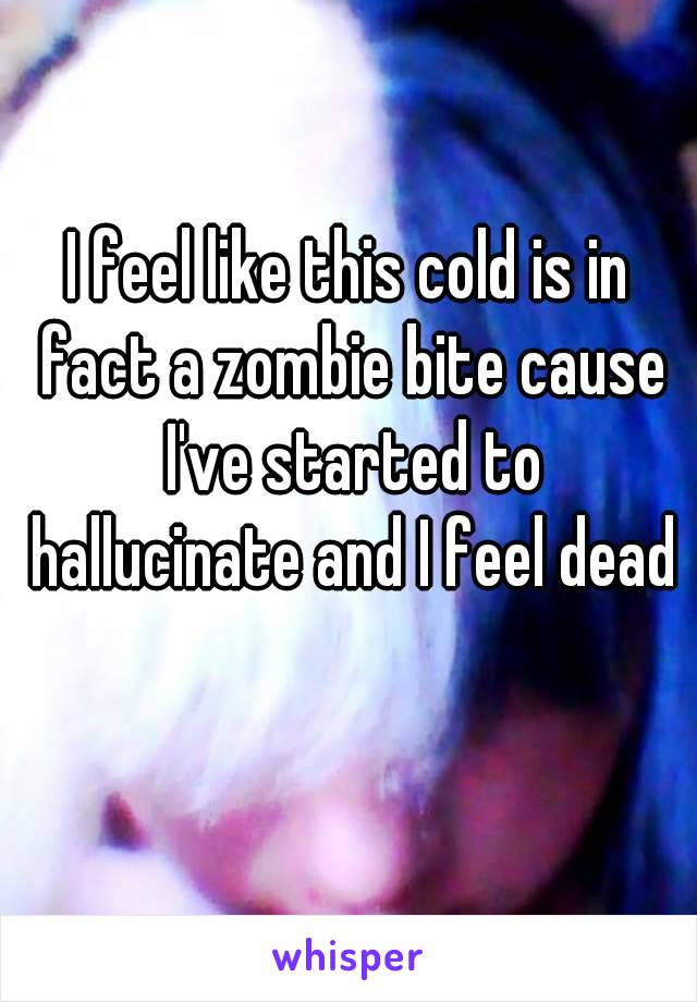 I feel like this cold is in fact a zombie bite cause I've started to hallucinate and I feel dead