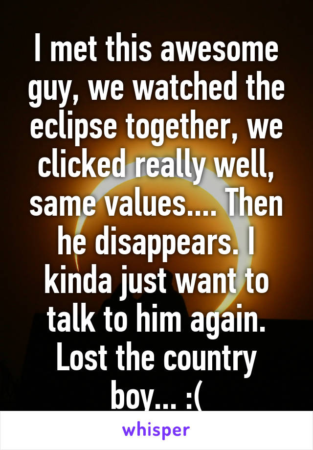 I met this awesome guy, we watched the eclipse together, we clicked really well, same values.... Then he disappears. I kinda just want to talk to him again. Lost the country boy... :(