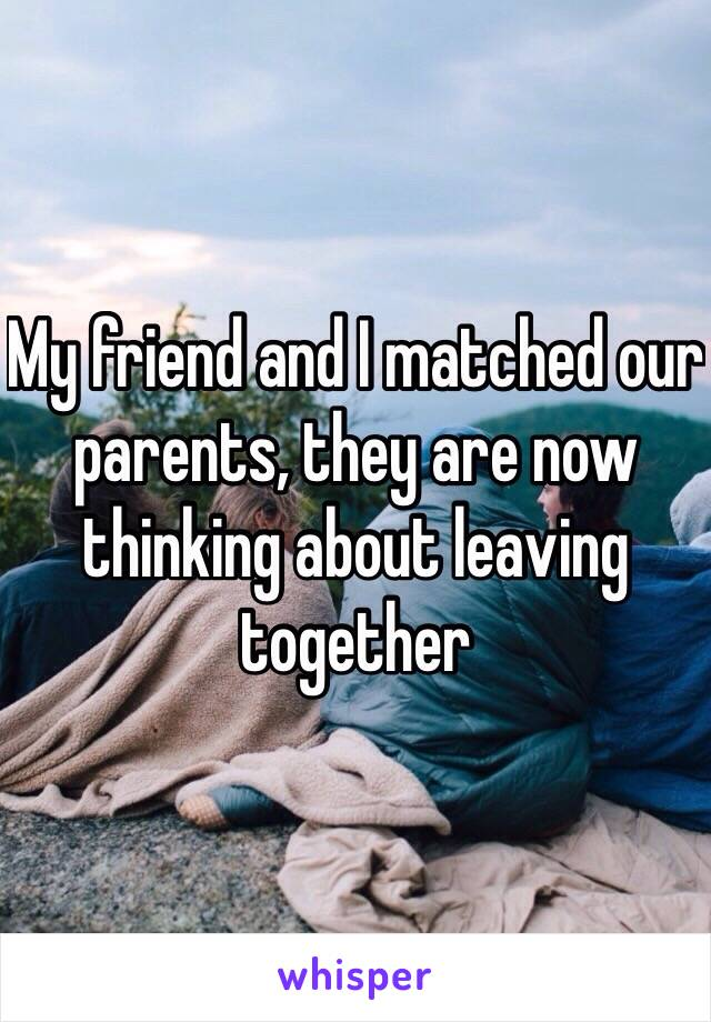 My friend and I matched our parents, they are now thinking about leaving together