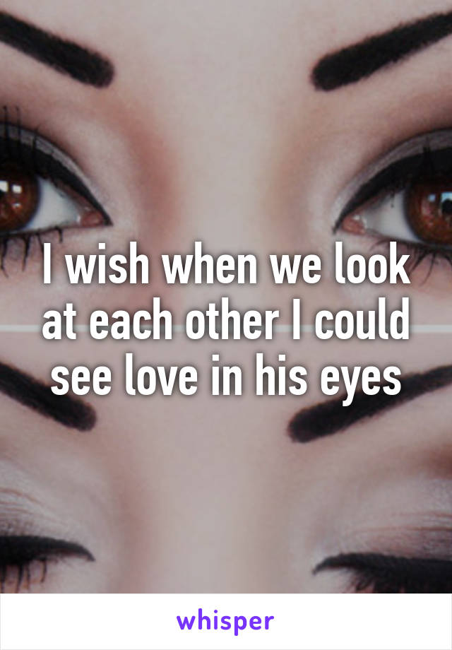 I wish when we look at each other I could see love in his eyes