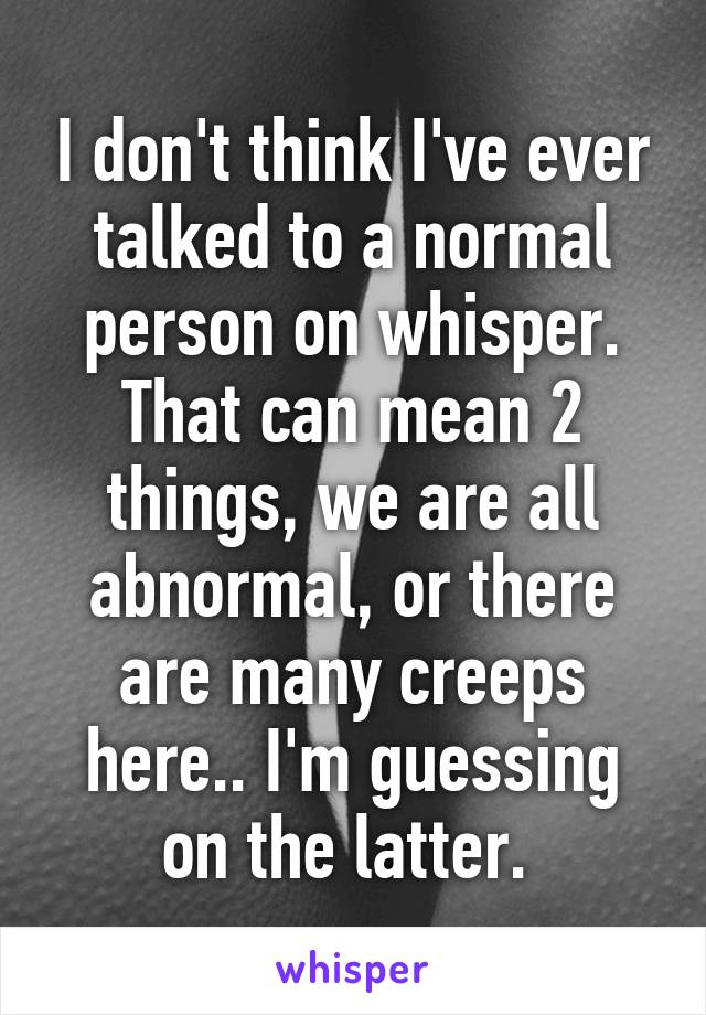 I don't think I've ever talked to a normal person on whisper. That can mean 2 things, we are all abnormal, or there are many creeps here.. I'm guessing on the latter.