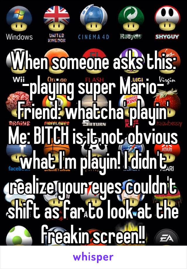 When someone asks this: -playing super Mario- Friend: whatcha' playin' Me: BITCH is it not obvious what I'm playin! I didn't realize your eyes couldn't shift as far to look at the freakin screen!!
