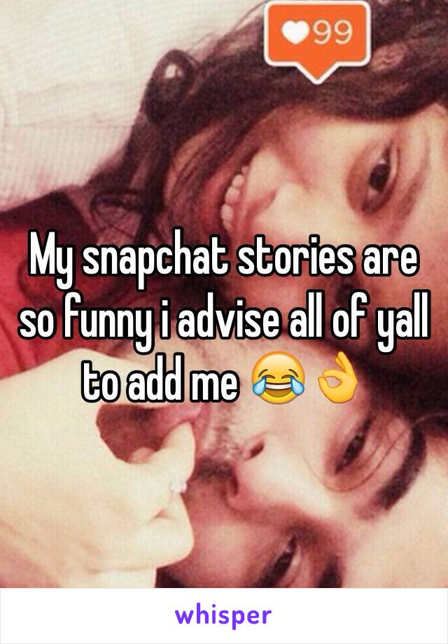 My snapchat stories are so funny i advise all of yall to add me 😂👌