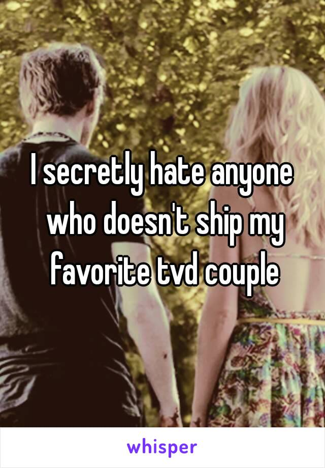 I secretly hate anyone who doesn't ship my favorite tvd couple