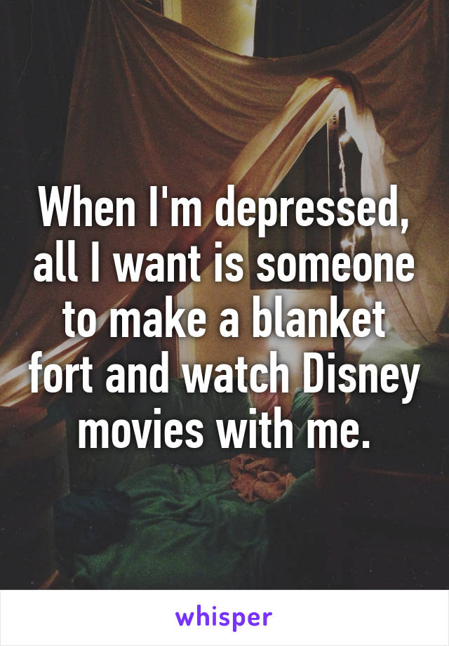 When I'm depressed, all I want is someone to make a blanket fort and watch Disney movies with me.