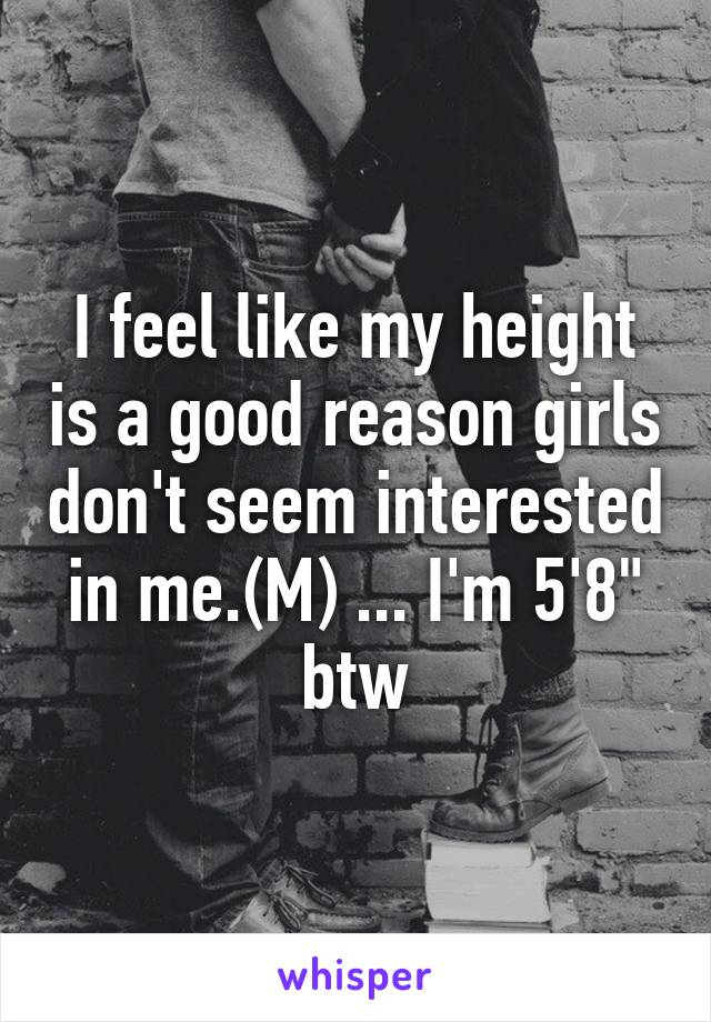 """I feel like my height is a good reason girls don't seem interested in me.(M) ... I'm 5'8"""" btw"""