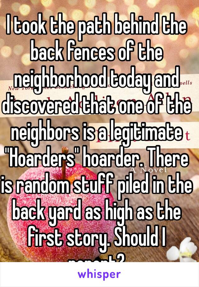 """I took the path behind the back fences of the neighborhood today and discovered that one of the neighbors is a legitimate """"Hoarders"""" hoarder. There is random stuff piled in the back yard as high as the first story. Should I report?"""