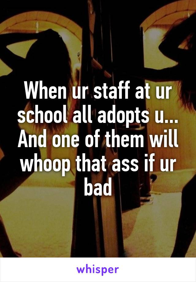 When ur staff at ur school all adopts u... And one of them will whoop that ass if ur bad