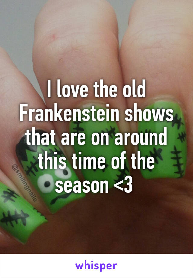 I love the old Frankenstein shows that are on around this time of the season <3