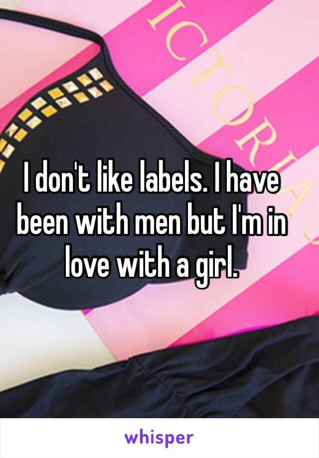 I don't like labels. I have been with men but I'm in love with a girl.