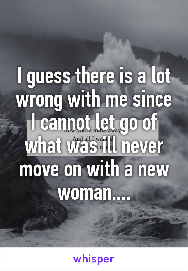 I guess there is a lot wrong with me since I cannot let go of what was ill never move on with a new woman....
