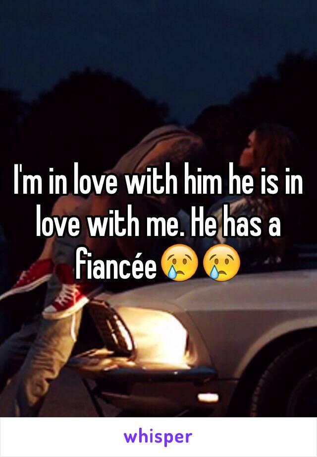 I'm in love with him he is in love with me. He has a fiancée😢😢