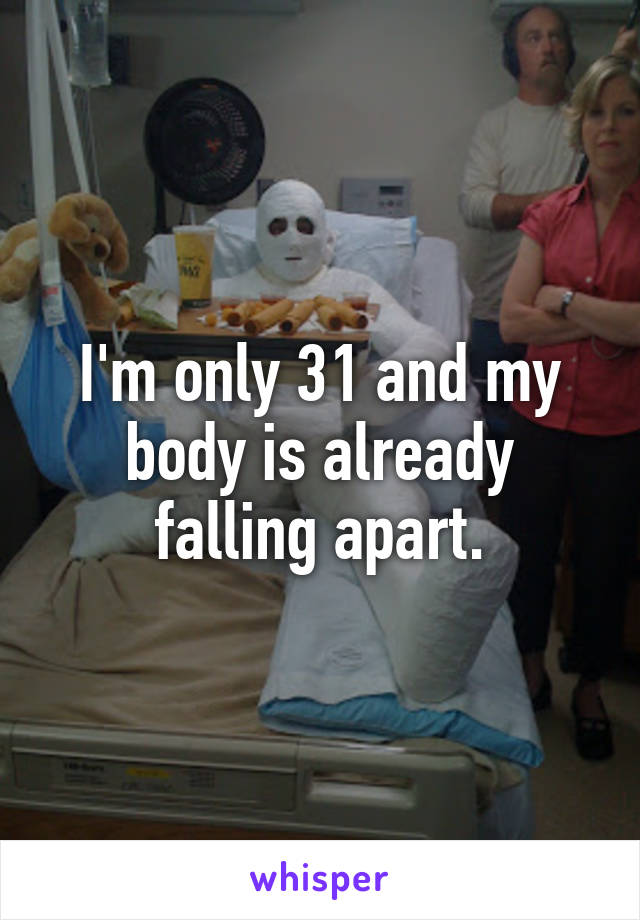 I'm only 31 and my body is already falling apart.